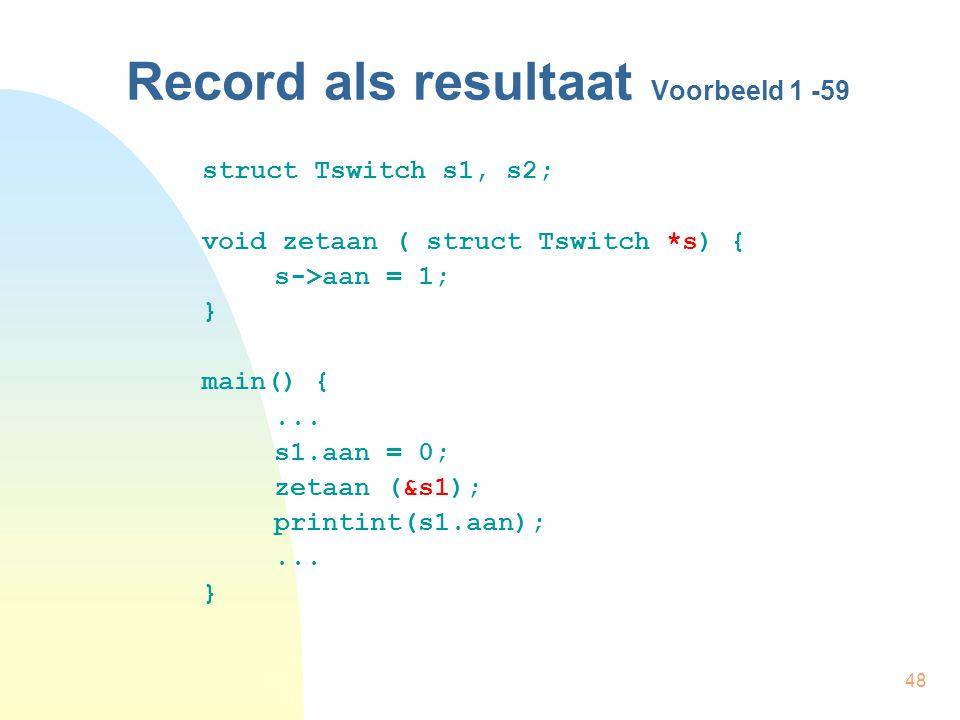 48 Record als resultaat Voorbeeld 1 -59 struct Tswitch s1, s2; void zetaan ( struct Tswitch *s) { s->aan = 1; } main() {...