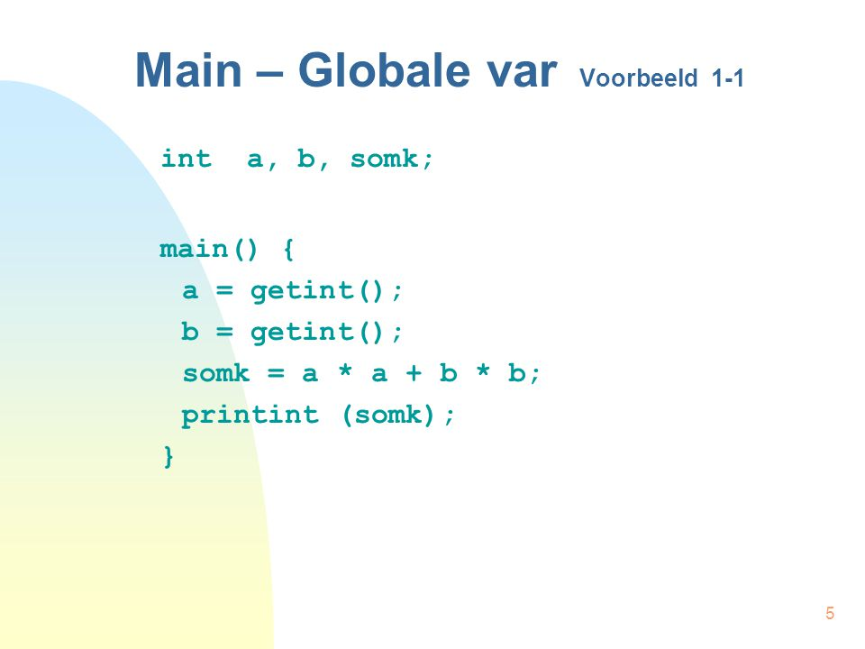 5 Main – Globale var Voorbeeld 1-1 inta, b, somk; main() { a = getint(); b = getint(); somk = a * a + b * b; printint (somk); }
