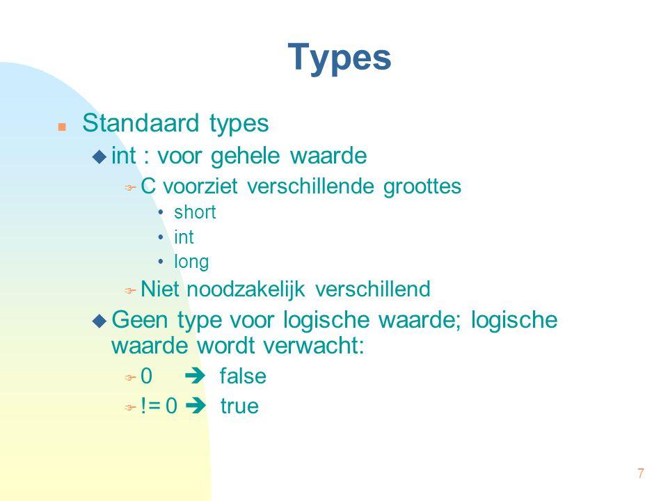 7 Types Standaard types  int : voor gehele waarde  C voorziet verschillende groottes short int long  Niet noodzakelijk verschillend  Geen type voor logische waarde; logische waarde wordt verwacht:  0  false  != 0  true