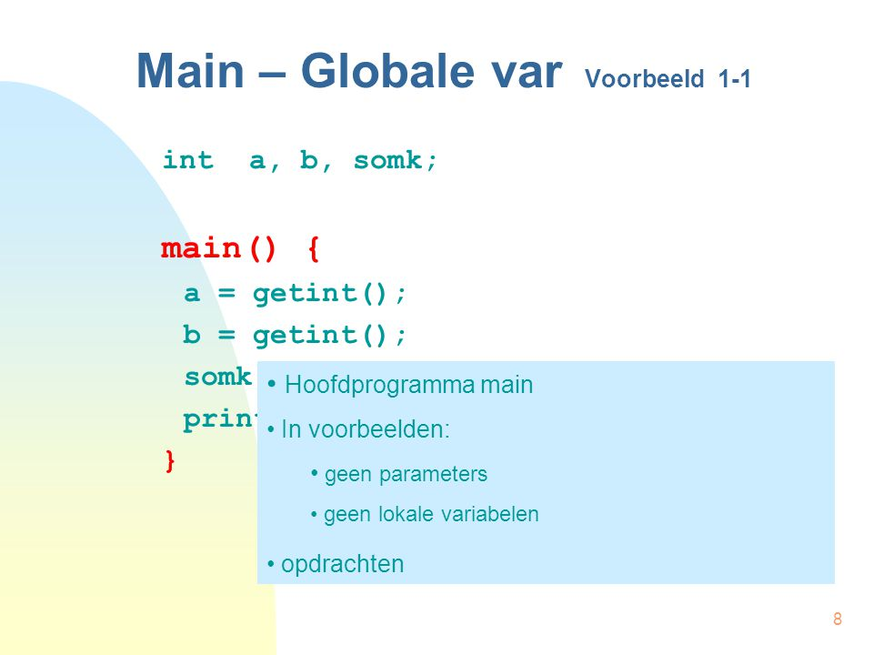 8 Main – Globale var Voorbeeld 1-1 inta, b, somk; main() { a = getint(); b = getint(); somk = a * a + b * b; printint (somk); } Hoofdprogramma main In voorbeelden: geen parameters geen lokale variabelen opdrachten