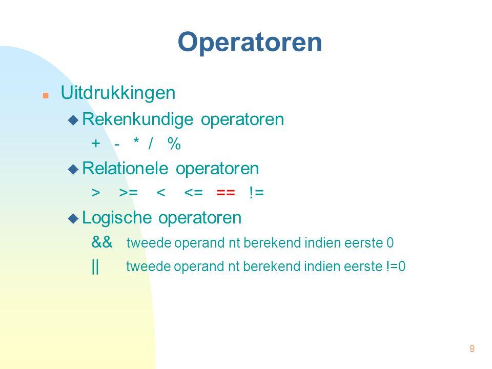 9 Operatoren Uitdrukkingen  Rekenkundige operatoren + - * / %  Relationele operatoren > >= < <= == !=  Logische operatoren && tweede operand nt berekend indien eerste 0 || tweede operand nt berekend indien eerste !=0
