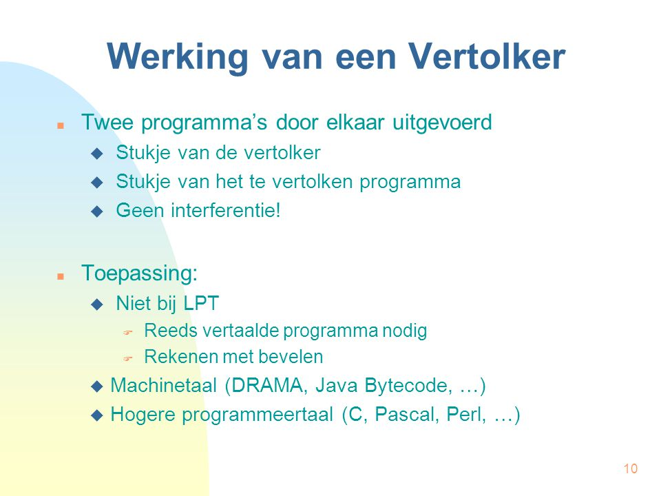10 Werking van een Vertolker Twee programma's door elkaar uitgevoerd  Stukje van de vertolker  Stukje van het te vertolken programma  Geen interferentie.