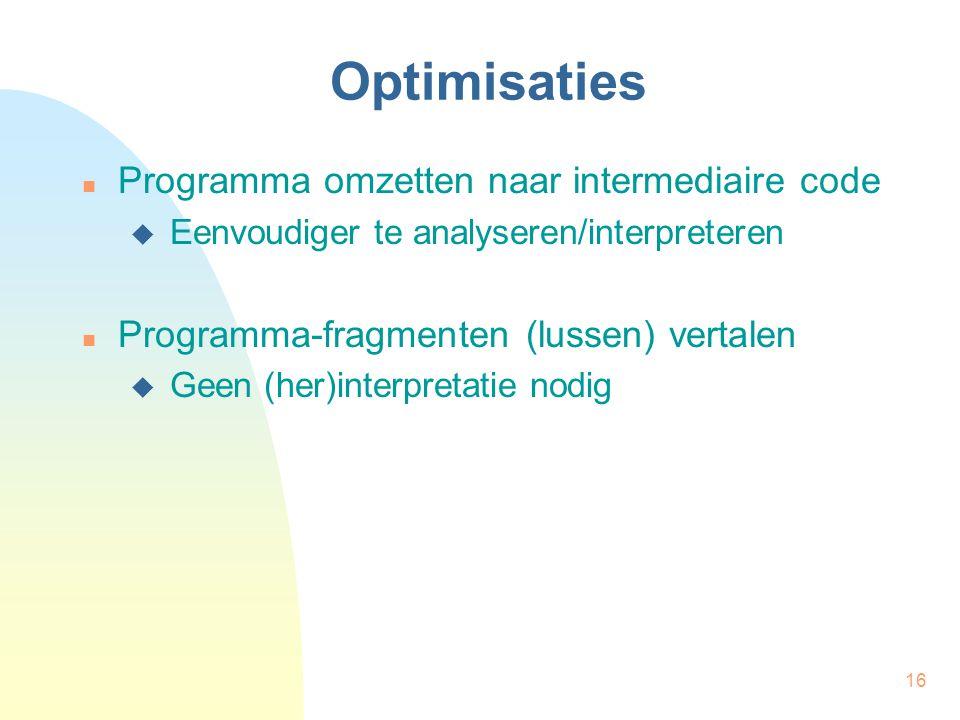16 Optimisaties Programma omzetten naar intermediaire code  Eenvoudiger te analyseren/interpreteren Programma-fragmenten (lussen) vertalen  Geen (he