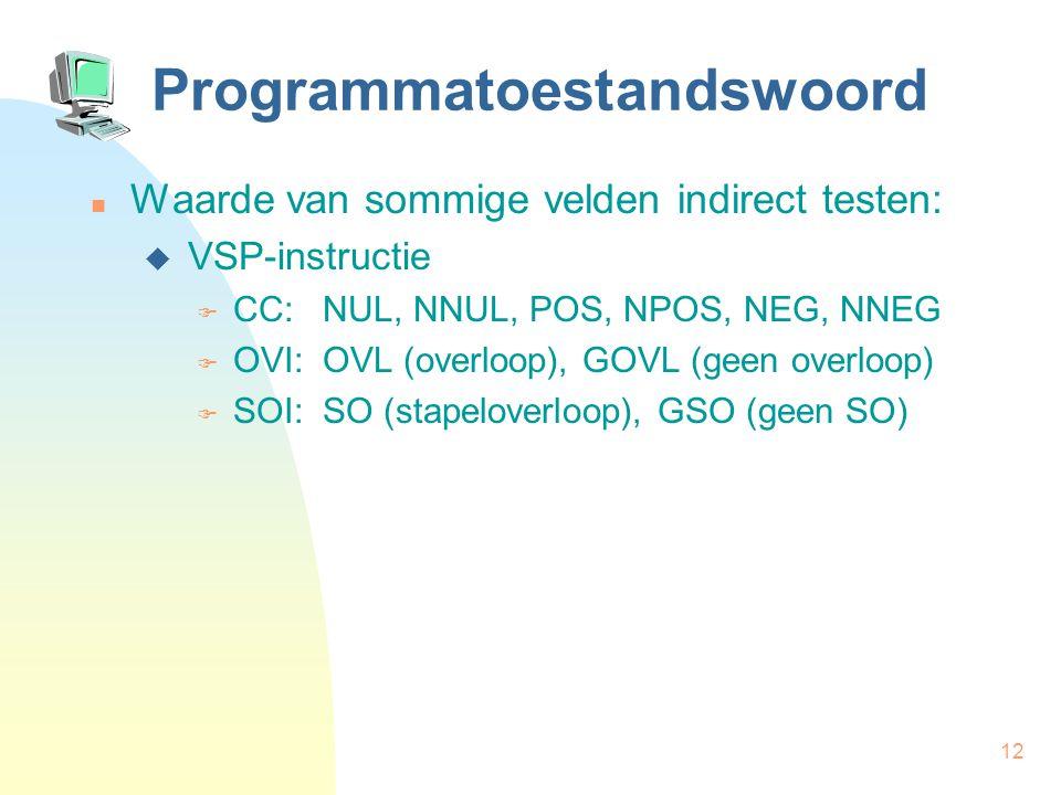 12 Programmatoestandswoord Waarde van sommige velden indirect testen:  VSP-instructie  CC: NUL, NNUL, POS, NPOS, NEG, NNEG  OVI: OVL (overloop), GO