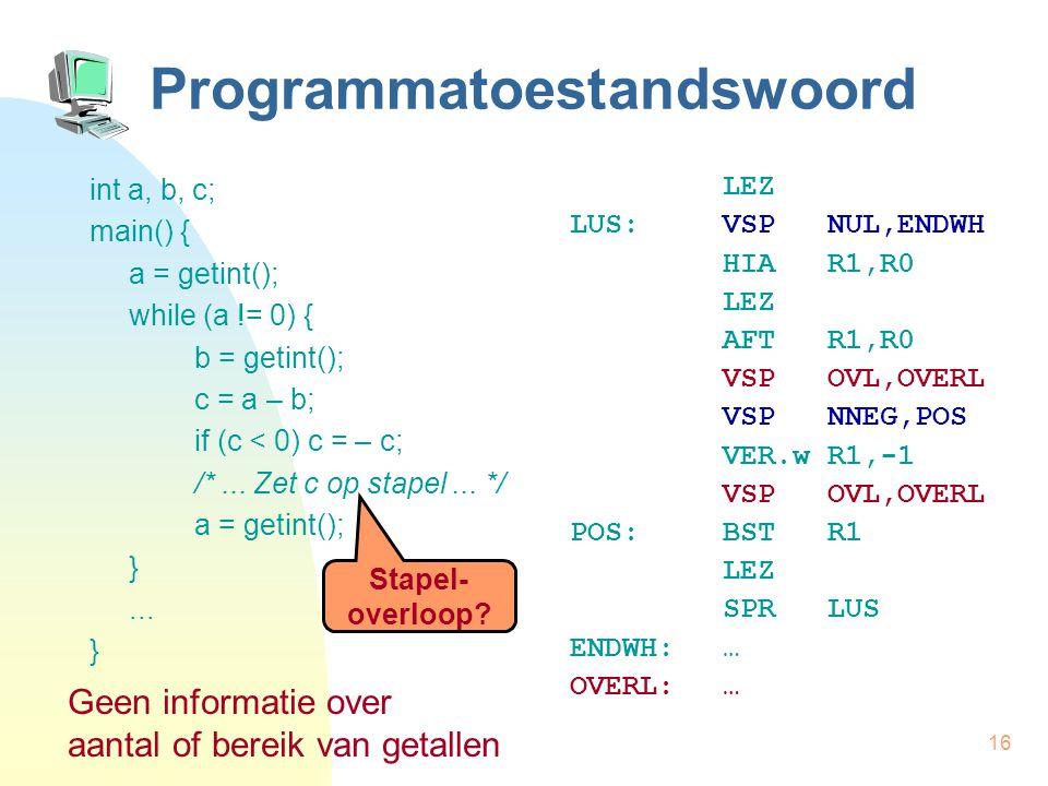 16 Programmatoestandswoord int a, b, c; main() { a = getint(); while (a != 0) { b = getint(); c = a – b; if (c < 0) c = – c; /*... Zet c op stapel...