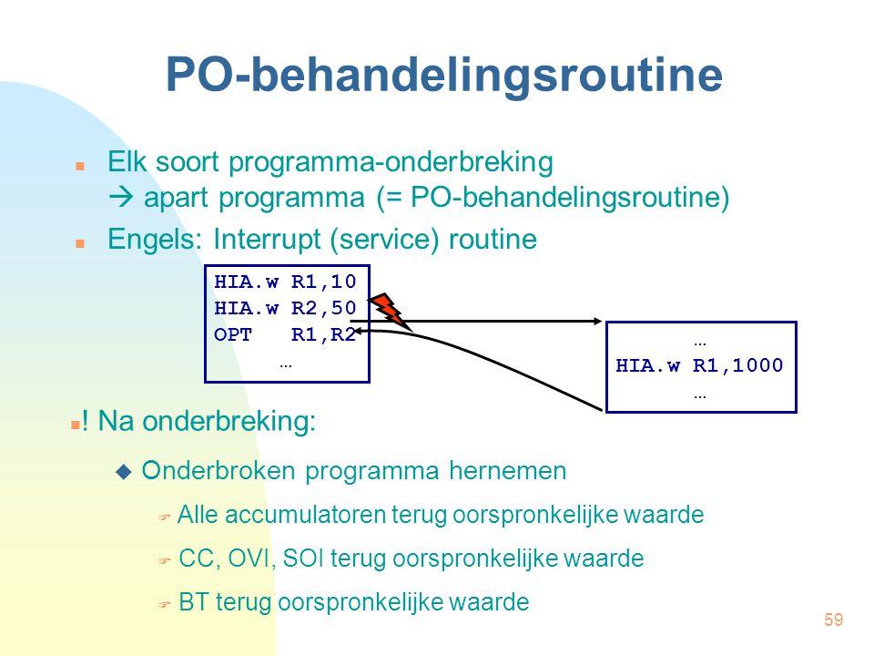 59 PO-behandelingsroutine Elk soort programma-onderbreking  apart programma (= PO-behandelingsroutine) Engels: Interrupt (service) routine HIA.w R1,1