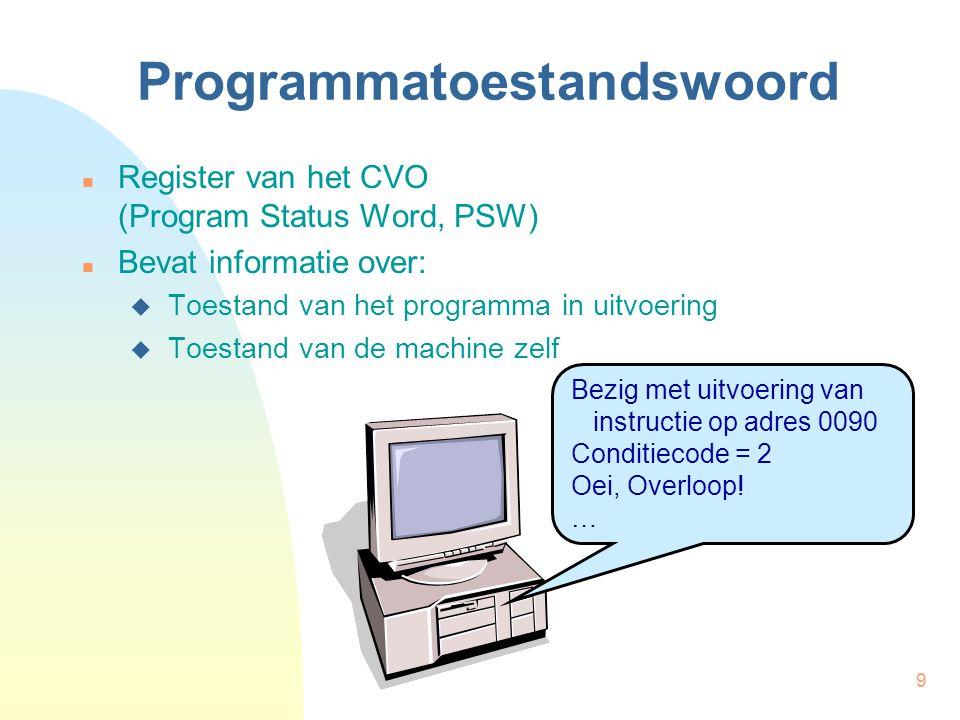 9 Programmatoestandswoord Register van het CVO (Program Status Word, PSW) Bevat informatie over:  Toestand van het programma in uitvoering  Toestand