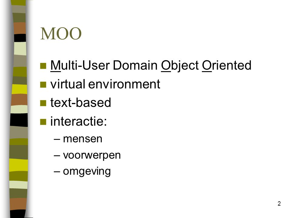2 MOO Multi-User Domain Object Oriented virtual environment text-based interactie: –mensen –voorwerpen –omgeving