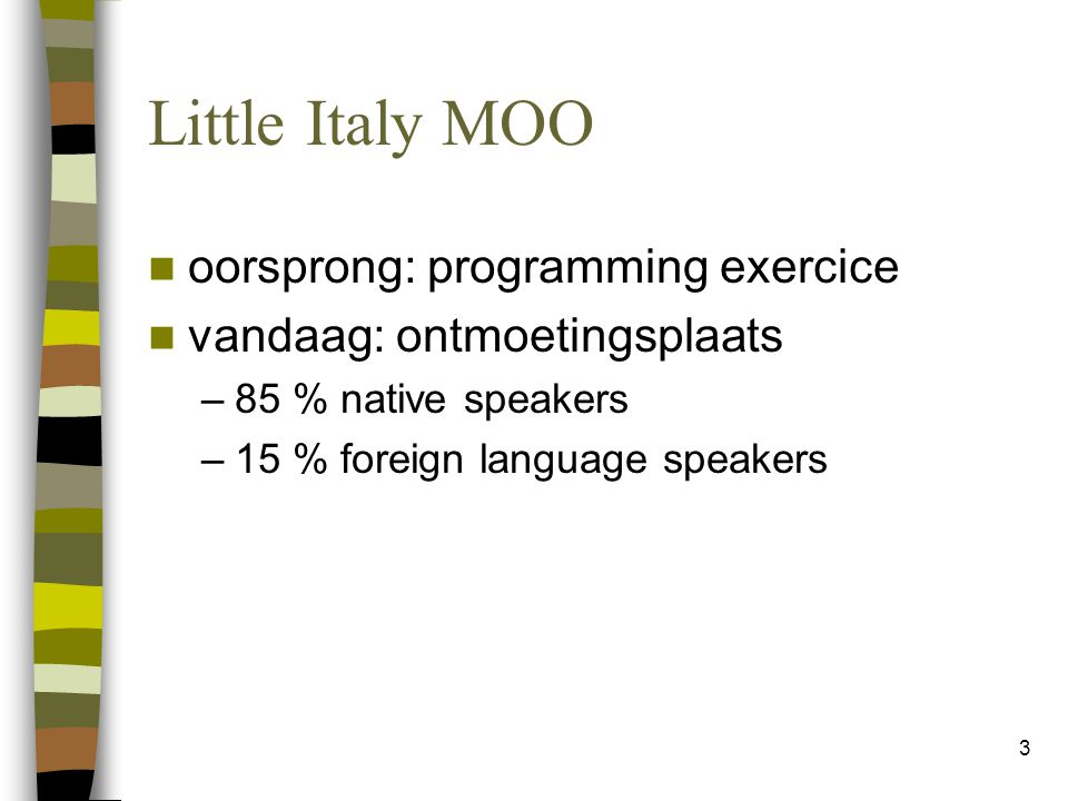 3 Little Italy MOO oorsprong: programming exercice vandaag: ontmoetingsplaats –85 % native speakers –15 % foreign language speakers