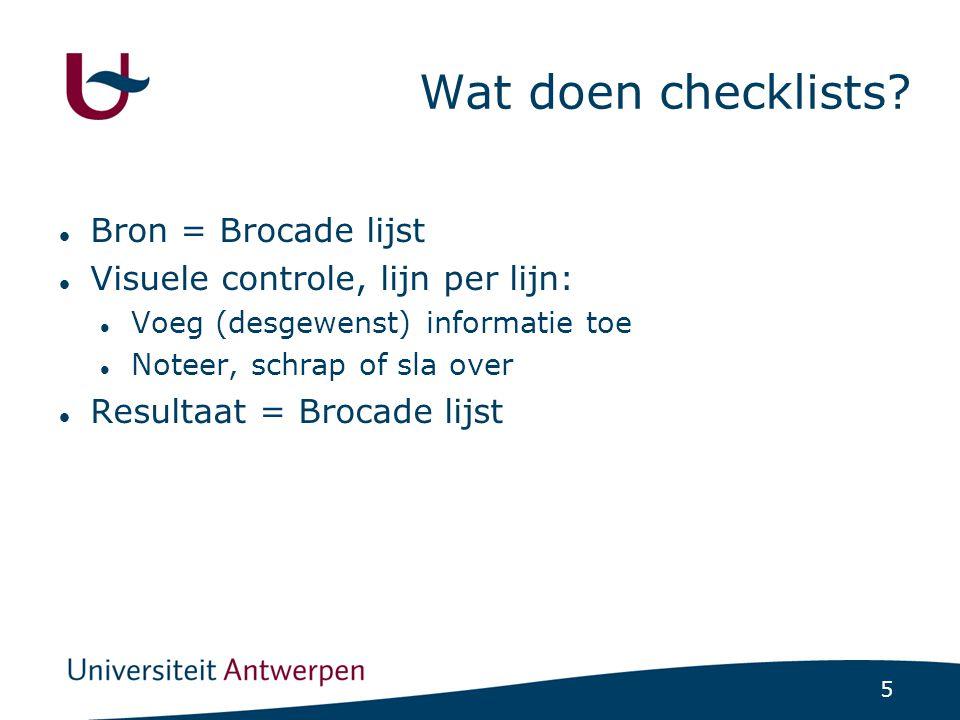 5 Wat doen checklists? Bron = Brocade lijst Visuele controle, lijn per lijn: Voeg (desgewenst) informatie toe Noteer, schrap of sla over Resultaat = B