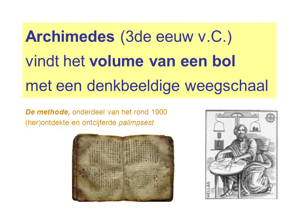 Archimedes (3de eeuw v.C.) vindt het volume van een bol met een denkbeeldige weegschaal De methode, onderdeel van het rond 1900 (her)ontdekte en ontci