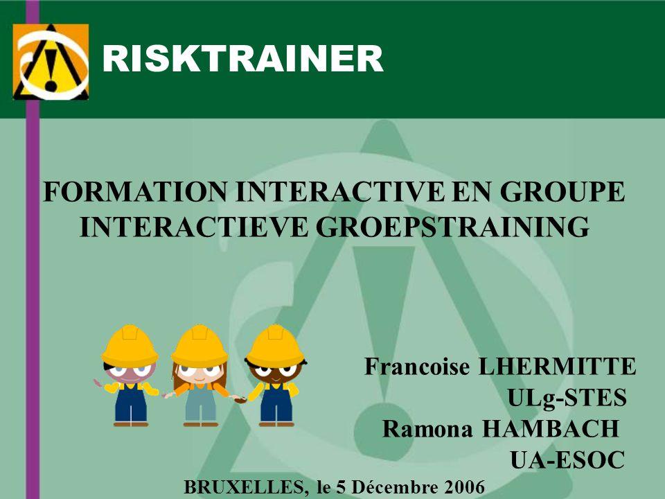 RISKTRAINER FORMATION INTERACTIVE EN GROUPE INTERACTIEVE GROEPSTRAINING Francoise LHERMITTE ULg-STES Ramona HAMBACH UA-ESOC BRUXELLES, le 5 Décembre 2