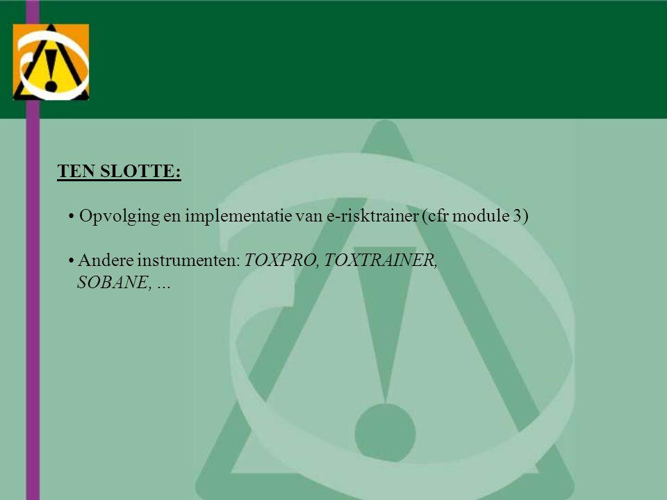 TEN SLOTTE: Opvolging en implementatie van e-risktrainer (cfr module 3) Andere instrumenten: TOXPRO, TOXTRAINER, SOBANE, …