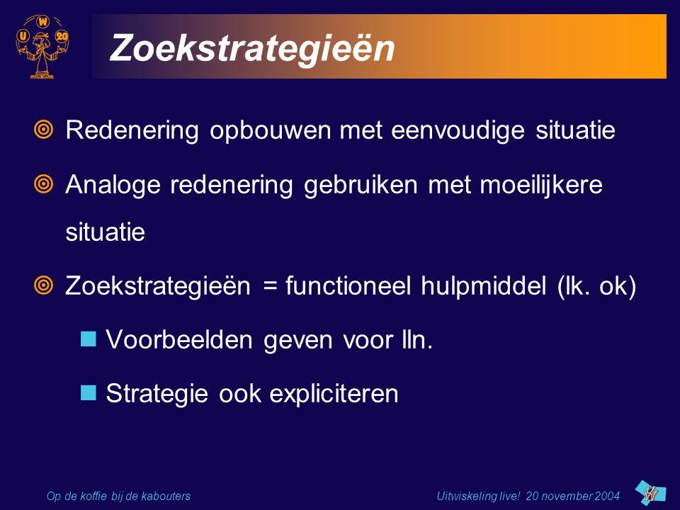 Op de koffie bij de kabouters Uitwiskeling live! 20 november 2004 Zoekstrategieën  Redenering opbouwen met eenvoudige situatie  Analoge redenering g