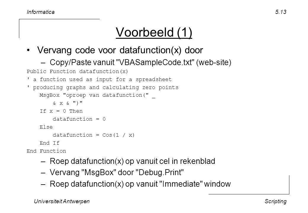 Informatica Universiteit AntwerpenScripting 5.13 Voorbeeld (1) Vervang code voor datafunction(x) door –Copy/Paste vanuit VBASampleCode.txt (web-site) Public Function datafunction(x) a function used as input for a spreadsheet producing graphs and calculating zero points MsgBox oproep van datafunction( _ & x & ) If x = 0 Then datafunction = 0 Else datafunction = Cos(1 / x) End If End Function –Roep datafunction(x) op vanuit cel in rekenblad –Vervang MsgBox door Debug.Print –Roep datafunction(x) op vanuit Immediate window