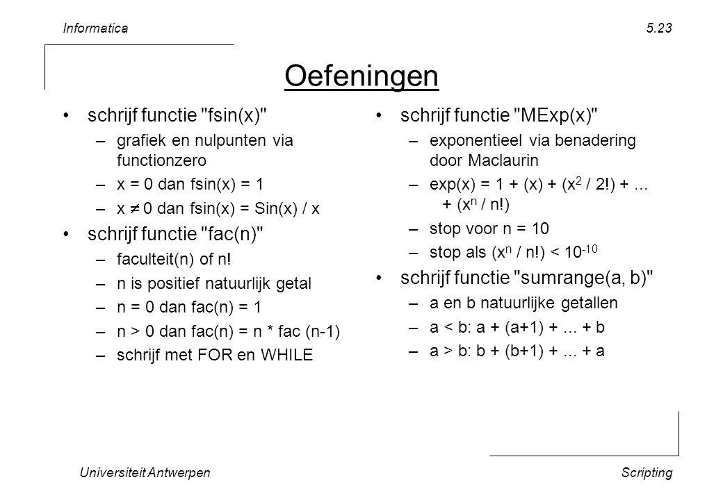 Informatica Universiteit AntwerpenScripting 5.23 Oefeningen schrijf functie fsin(x) –grafiek en nulpunten via functionzero –x = 0 dan fsin(x) = 1 –x  0 dan fsin(x) = Sin(x) / x schrijf functie fac(n) –faculteit(n) of n.
