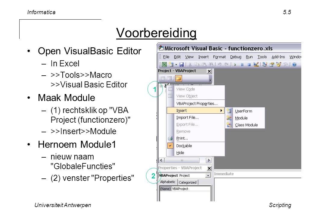 Informatica Universiteit AntwerpenScripting 5.6 Eerste Functie VBASampleCode.txt –van de web-site In Editor –(1) Copy/Paste 1rste code Public Function datafunction(x) If x = 0 Then datafunction = 0 Else datafunction = Cos(1 / x) End If End Function –(2) Bewaren (3) Ga terug naar excel –in cel =datafunction(0) 1 2 3