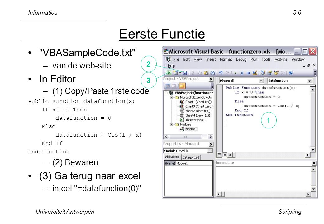 Informatica Universiteit AntwerpenScripting 5.7 Even uitproberen Ga terug naar Visual Basic Editor in venster Immediate – MsgBox datafunction(0.1) + keyboard: Enter – Debug.print datafunction (0.2) + keyboard: Enter Merk op: Amerikaanse conventie voor komma getallen
