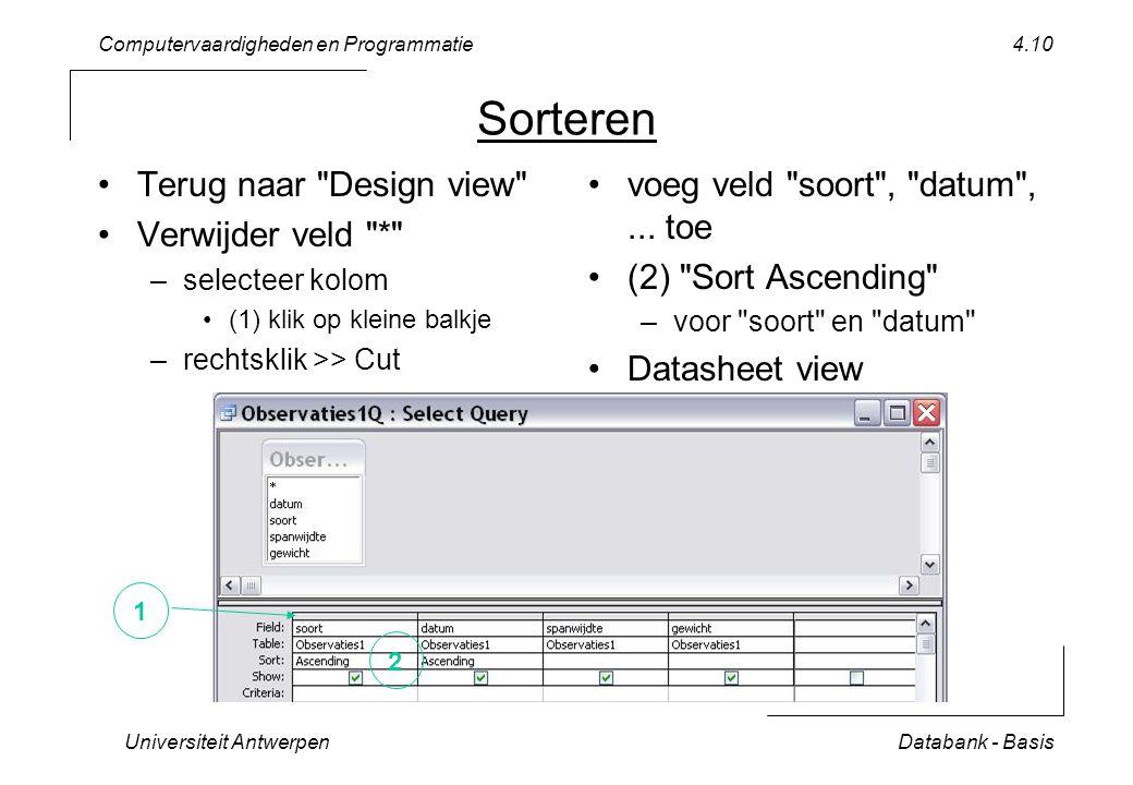 Computervaardigheden en Programmatie Universiteit AntwerpenDatabank - Basis 4.10 Sorteren Terug naar Design view Verwijder veld * –selecteer kolom (1) klik op kleine balkje –rechtsklik >> Cut voeg veld soort , datum ,...