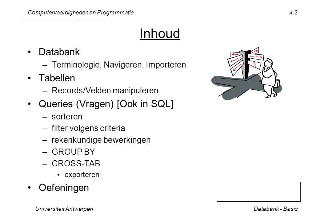 Computervaardigheden en Programmatie Universiteit AntwerpenDatabank - Basis 4.3 Terminologie Business Logic Layer Database Layer soort datum lengte User-Interface Layer Tabel kolomtitel = field (veld) rij = record sommige velden vormen sleutel ( key )  zoeken join Query (Vraag) selecteer en combineer data uit verschillende tabellen gedraagt zich als een nieuwe tabel programmeertaal SQL