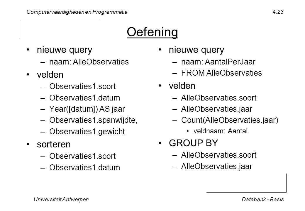 Computervaardigheden en Programmatie Universiteit AntwerpenDatabank - Basis 4.23 Oefening nieuwe query –naam: AlleObservaties velden –Observaties1.soort –Observaties1.datum –Year([datum]) AS jaar –Observaties1.spanwijdte, –Observaties1.gewicht sorteren –Observaties1.soort –Observaties1.datum nieuwe query –naam: AantalPerJaar –FROM AlleObservaties velden –AlleObservaties.soort –AlleObservaties.jaar –Count(AlleObservaties.jaar) veldnaam: Aantal GROUP BY –AlleObservaties.soort –AlleObservaties.jaar
