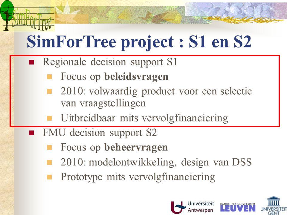 SimForTree project : S1 en S2 Regionale decision support S1 Focus op beleidsvragen 2010: volwaardig product voor een selectie van vraagstellingen Uitbreidbaar mits vervolgfinanciering FMU decision support S2 Focus op beheervragen 2010: modelontwikkeling, design van DSS Prototype mits vervolgfinanciering
