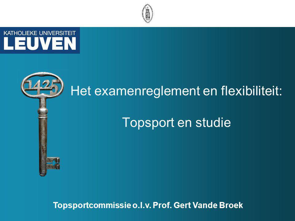 Het examenreglement en flexibiliteit: Topsport en studie Topsportcommissie o.l.v. Prof. Gert Vande Broek