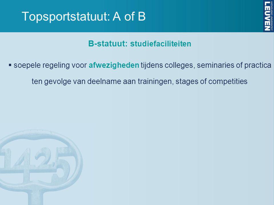 B-statuut: s tudiefaciliteiten  soepele regeling voor afwezigheden tijdens colleges, seminaries of practica ten gevolge van deelname aan trainingen, stages of competities Topsportstatuut: A of B