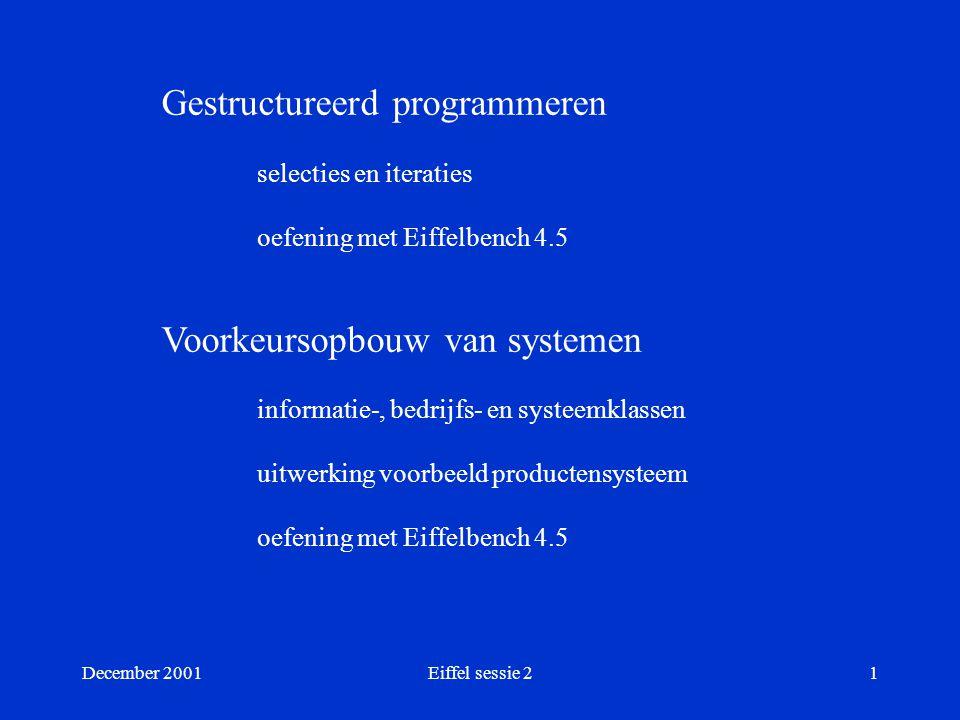 December 2001Eiffel sessie 21 Gestructureerd programmeren selecties en iteraties oefening met Eiffelbench 4.5 Voorkeursopbouw van systemen informatie-, bedrijfs- en systeemklassen uitwerking voorbeeld productensysteem oefening met Eiffelbench 4.5