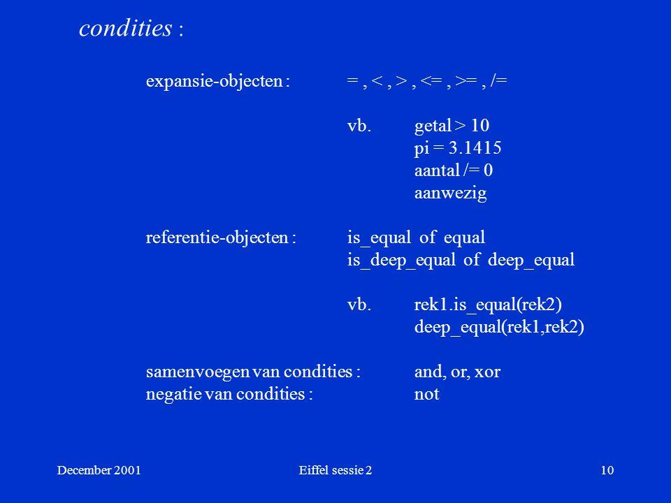 December 2001Eiffel sessie 210 condities : expansie-objecten : =,, =, /= vb.getal > 10 pi = 3.1415 aantal /= 0 aanwezig referentie-objecten : is_equal of equal is_deep_equal of deep_equal vb.
