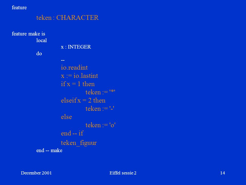 December 2001Eiffel sessie 214 feature teken : CHARACTER feature make is local x : INTEGER do -- io.readint x := io.lastint if x = 1 then teken := * elseif x = 2 then teken := - else teken := o end -- if teken_figuur end -- make