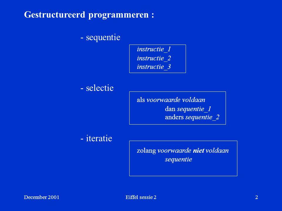 December 2001Eiffel sessie 22 Gestructureerd programmeren : - sequentie instructie_1 instructie_2 instructie_3 - selectie als voorwaarde voldaan dan sequentie_1 anders sequentie_2 - iteratie zolang voorwaarde niet voldaan sequentie