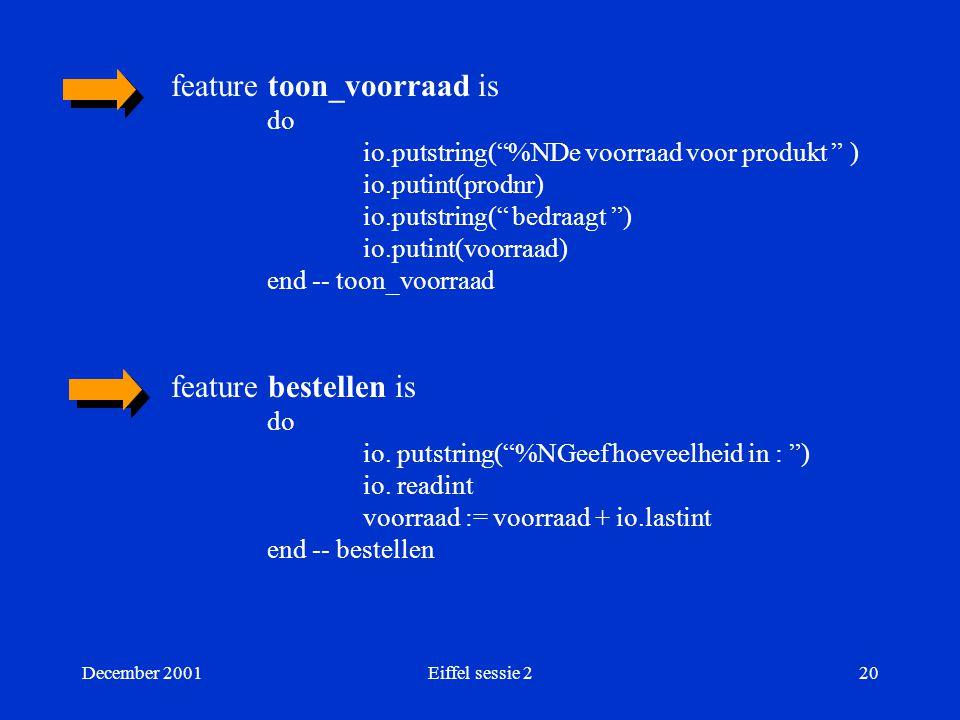 December 2001Eiffel sessie 220 feature toon_voorraad is do io.putstring( %NDe voorraad voor produkt ) io.putint(prodnr) io.putstring( bedraagt ) io.putint(voorraad) end -- toon_voorraad feature bestellen is do io.