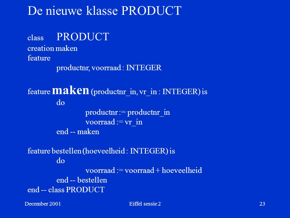 December 2001Eiffel sessie 223 De nieuwe klasse PRODUCT class PRODUCT creation maken feature productnr, voorraad : INTEGER feature maken (productnr_in