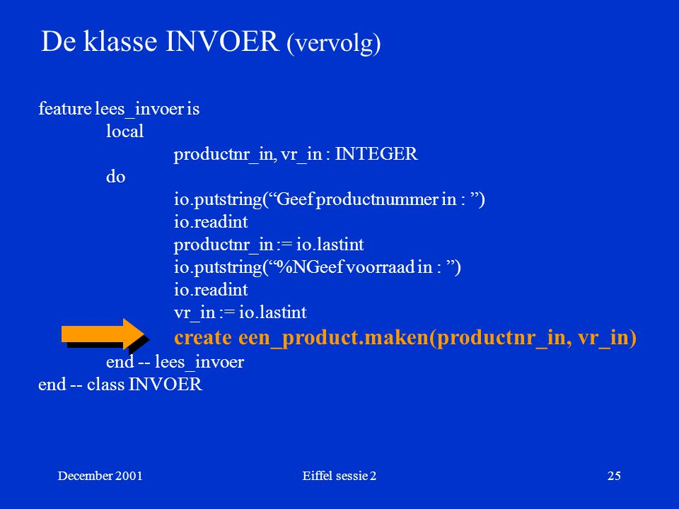 "December 2001Eiffel sessie 225 De klasse INVOER (vervolg) feature lees_invoer is local productnr_in, vr_in : INTEGER do io.putstring(""Geef productnumm"