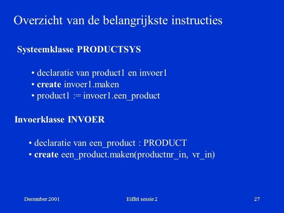 December 2001Eiffel sessie 227 Overzicht van de belangrijkste instructies Systeemklasse PRODUCTSYS declaratie van product1 en invoer1 create invoer1.maken product1 := invoer1.een_product Invoerklasse INVOER declaratie van een_product : PRODUCT create een_product.maken(productnr_in, vr_in)