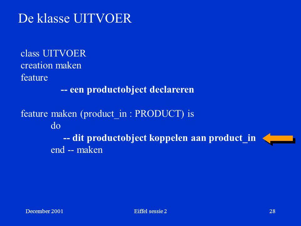 December 2001Eiffel sessie 228 De klasse UITVOER class UITVOER creation maken feature -- een productobject declareren feature maken (product_in : PROD