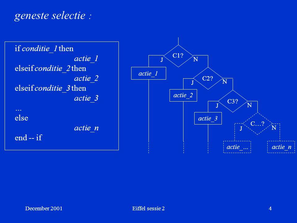 December 2001Eiffel sessie 25 Voorbeeld : feature zing (keuze : INTEGER) is do if keuze = 1 then io.putstring( knor-knor ) elseif keuze = 2 then io.putstring( woef-woef ) else io.putstring( miauw-miauw ) end -- if end -- zing Exhaustiviteit Exclusiviteit