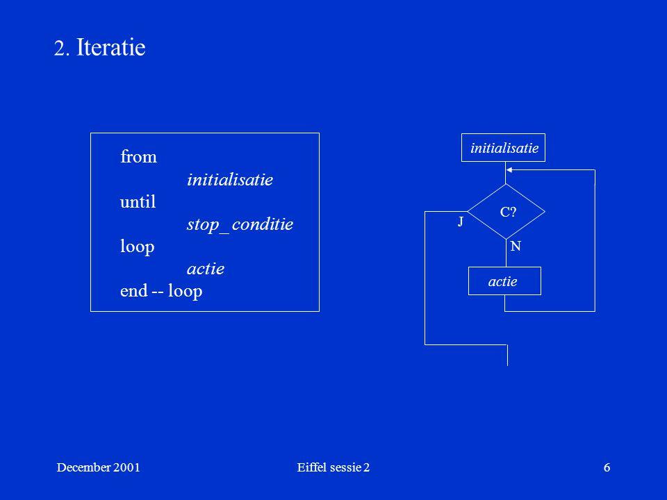 December 2001Eiffel sessie 26 2. Iteratie from initialisatie until stop_ conditie loop actie end -- loop initialisatie C? N J actie