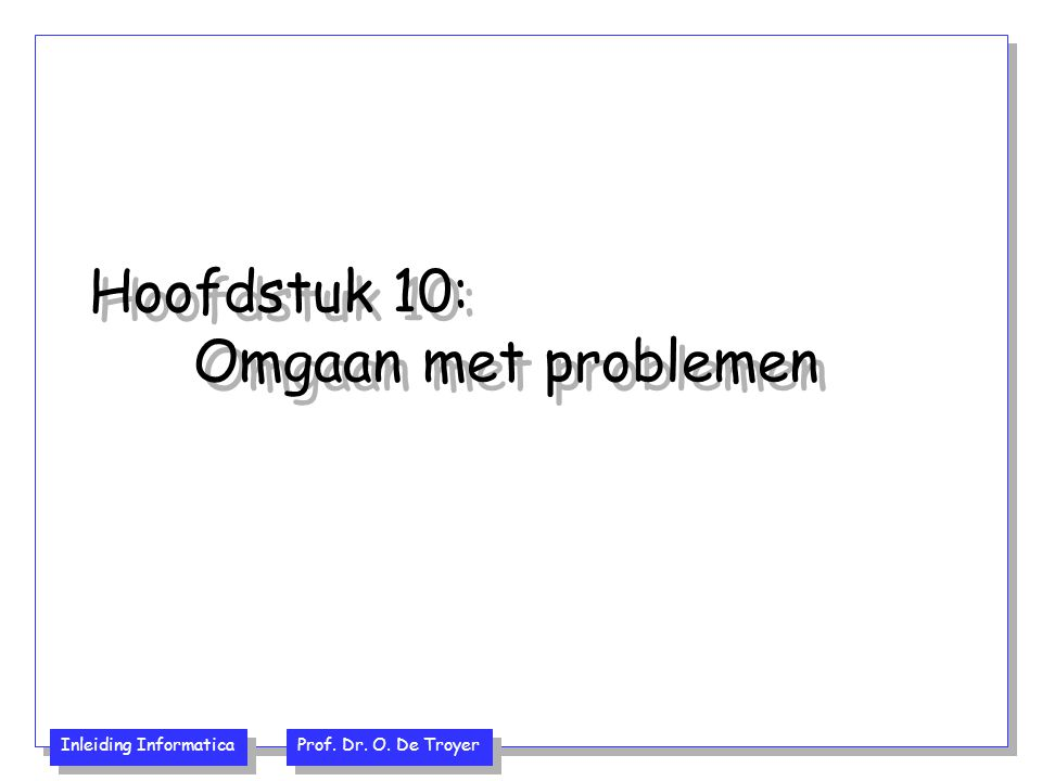 Inleiding Informatica Prof. Dr. O. De Troyer Hoofdstuk 10: Omgaan met problemen