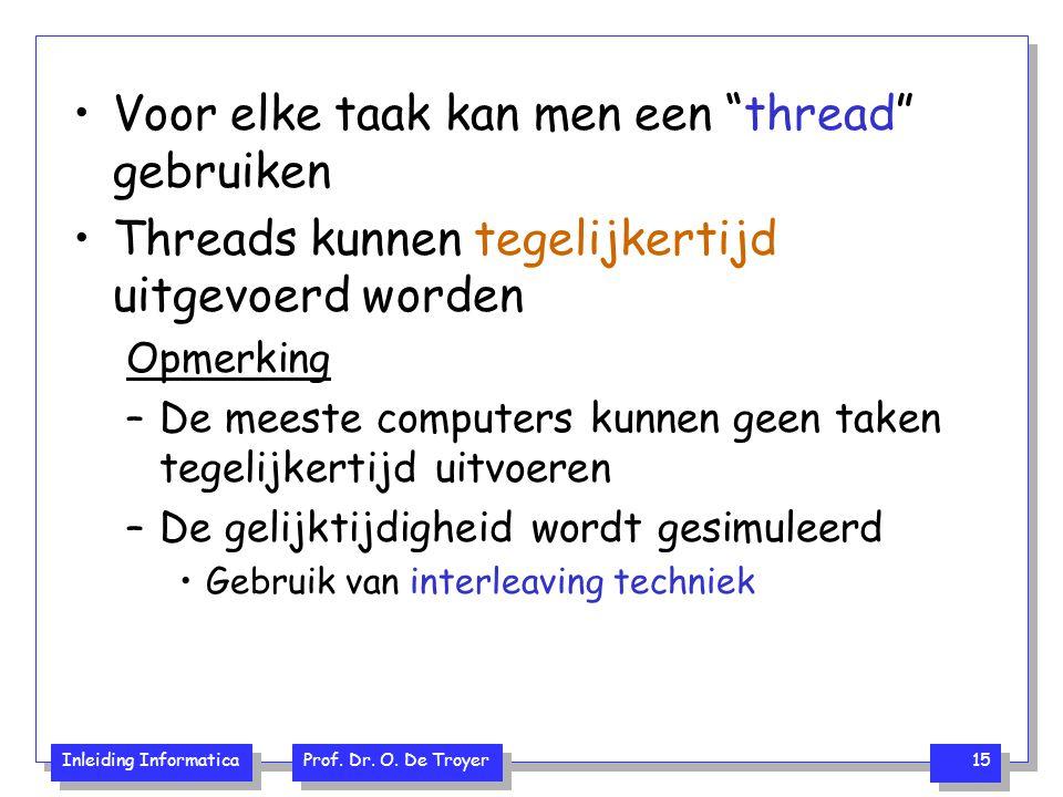 """Inleiding Informatica Prof. Dr. O. De Troyer 15 Voor elke taak kan men een """"thread"""" gebruiken Threads kunnen tegelijkertijd uitgevoerd worden Opmerkin"""