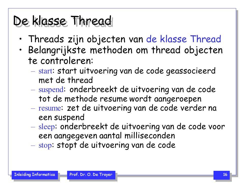 Inleiding Informatica Prof. Dr. O. De Troyer 16 De klasse Thread Threads zijn objecten van de klasse Thread Belangrijkste methoden om thread objecten