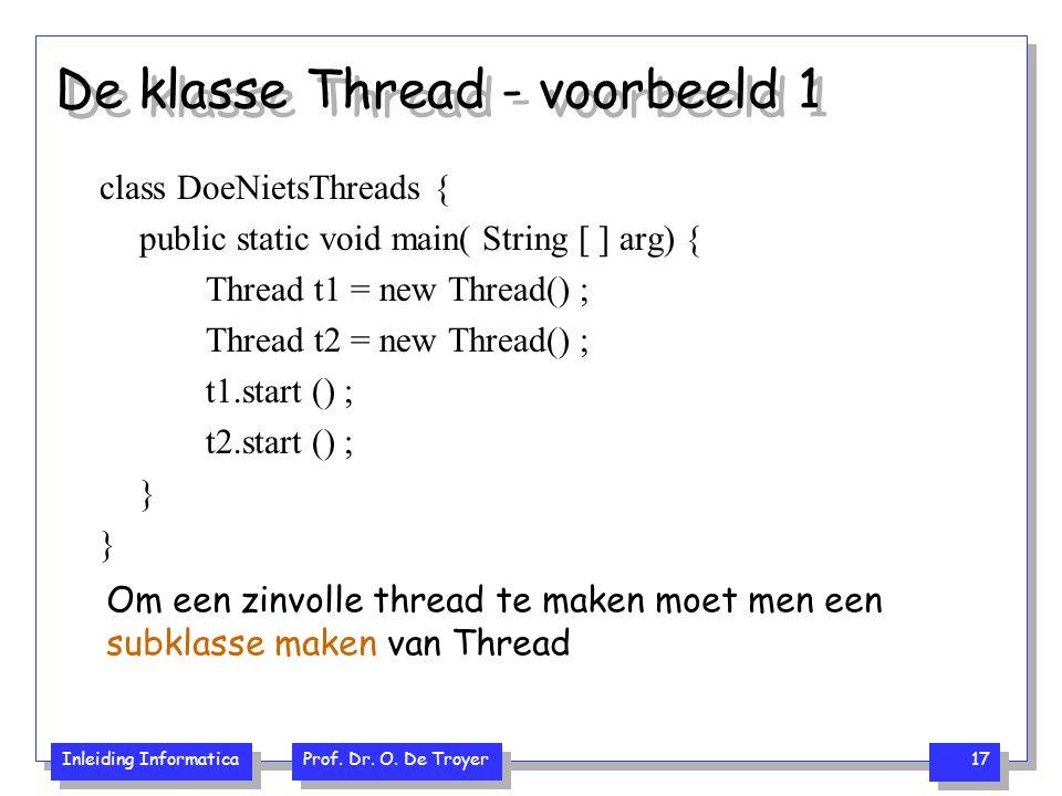 Inleiding Informatica Prof. Dr. O. De Troyer 17 De klasse Thread - voorbeeld 1 class DoeNietsThreads { public static void main( String [ ] arg) { Thre