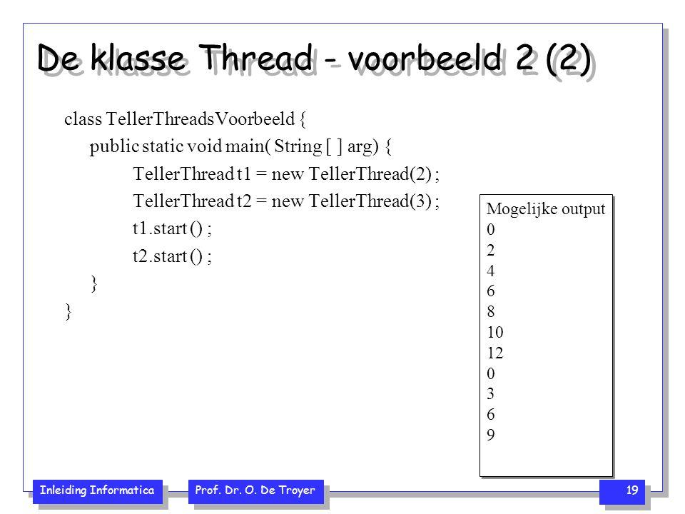 Inleiding Informatica Prof. Dr. O. De Troyer 19 De klasse Thread - voorbeeld 2 (2) class TellerThreadsVoorbeeld { public static void main( String [ ]