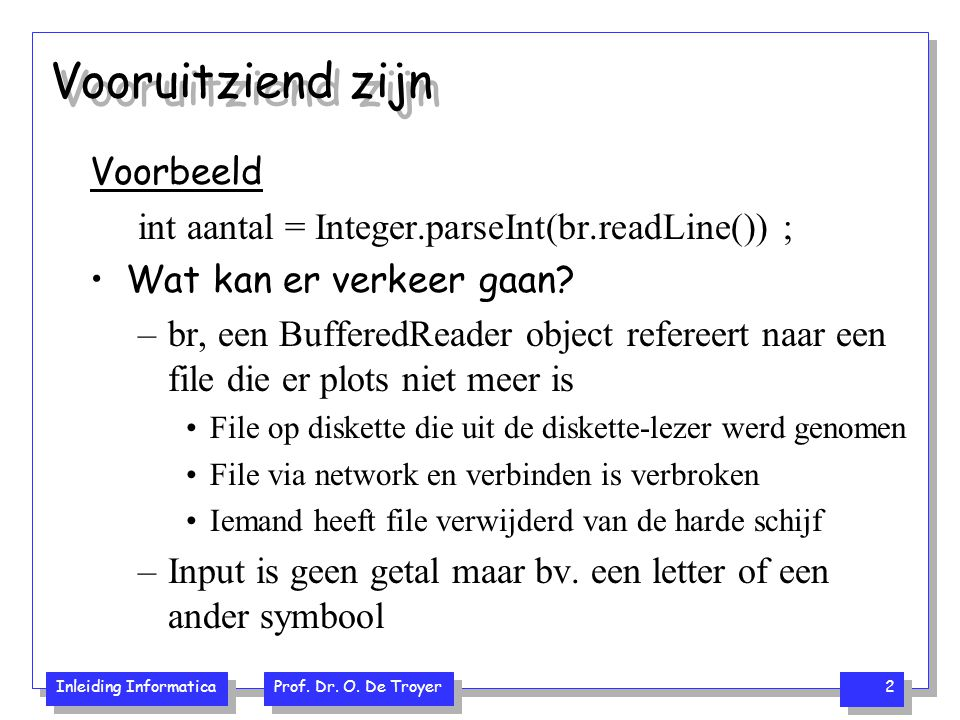 Inleiding Informatica Prof. Dr. O. De Troyer 2 Vooruitziend zijn Voorbeeld int aantal = Integer.parseInt(br.readLine()) ; Wat kan er verkeer gaan? –br