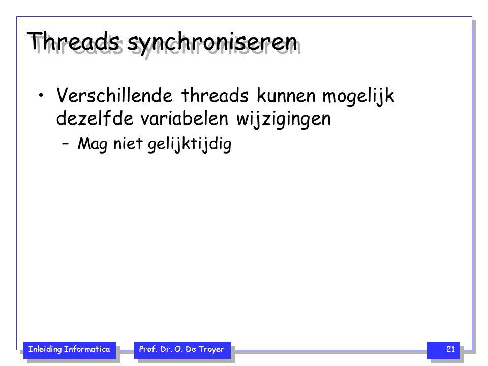 Inleiding Informatica Prof. Dr. O. De Troyer 21 Threads synchroniseren Verschillende threads kunnen mogelijk dezelfde variabelen wijzigingen –Mag niet