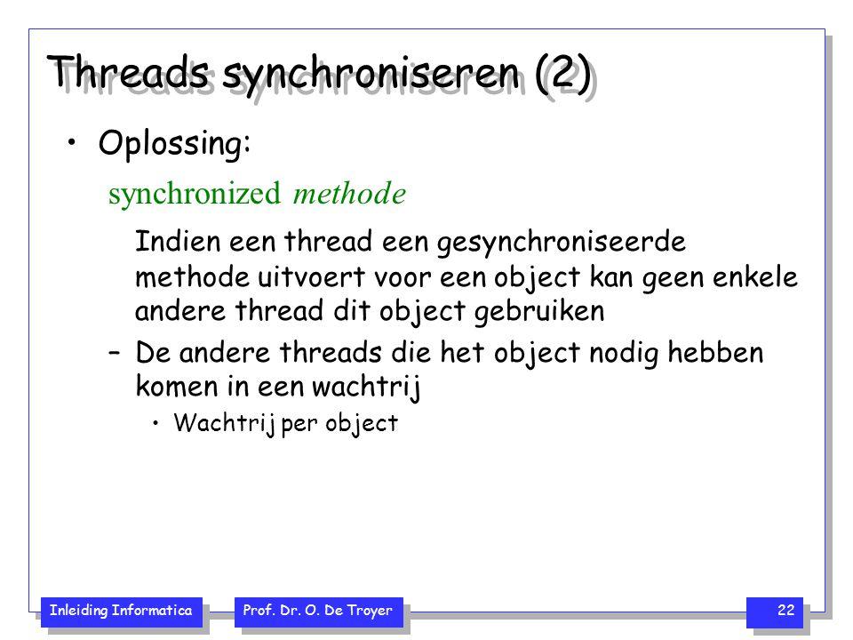 Inleiding Informatica Prof. Dr. O. De Troyer 22 Threads synchroniseren (2) Oplossing: synchronized methode Indien een thread een gesynchroniseerde met