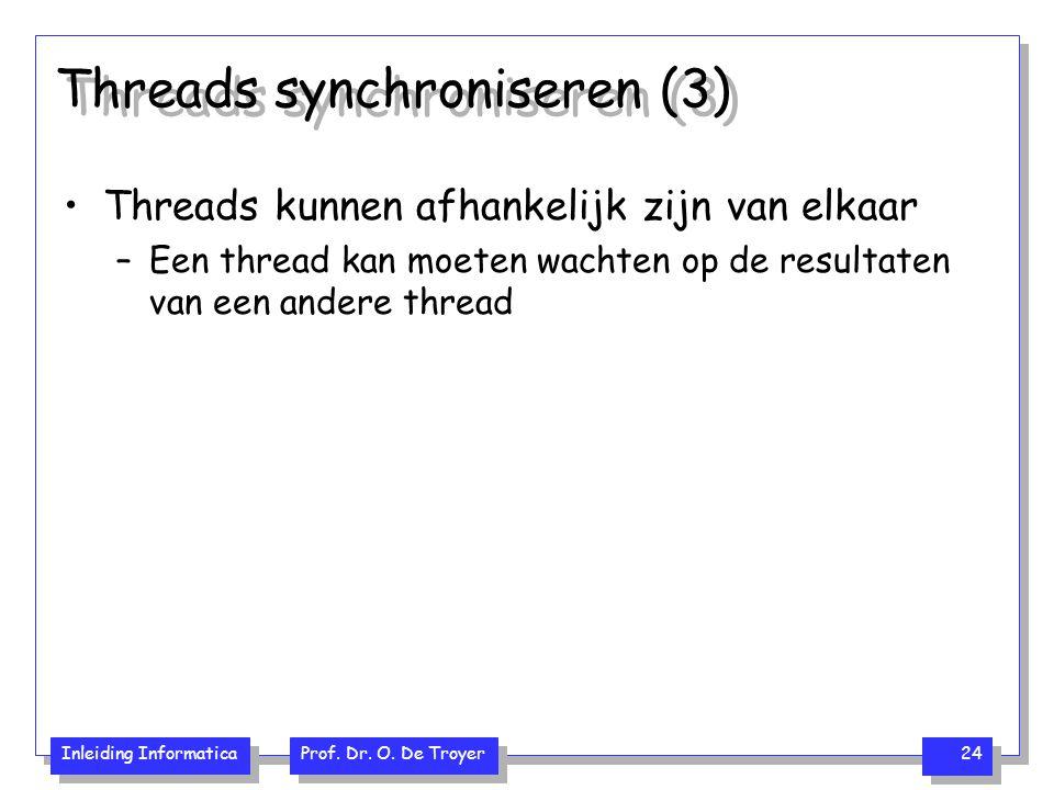 Inleiding Informatica Prof. Dr. O. De Troyer 24 Threads synchroniseren (3) Threads kunnen afhankelijk zijn van elkaar –Een thread kan moeten wachten o