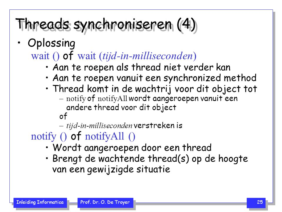 Inleiding Informatica Prof. Dr. O. De Troyer 25 Threads synchroniseren (4) Oplossing wait () of wait (tijd-in-milliseconden) Aan te roepen als thread