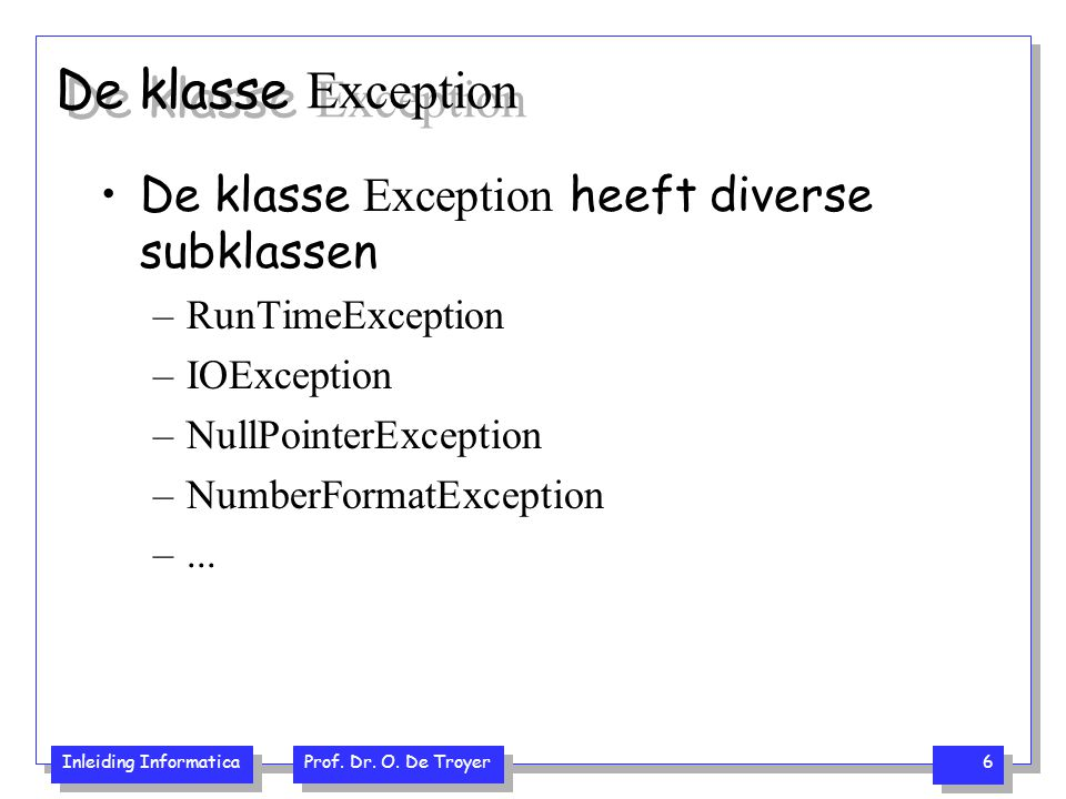 Inleiding Informatica Prof. Dr. O. De Troyer 6 De klasse Exception De klasse Exception heeft diverse subklassen –RunTimeException –IOException –NullPo